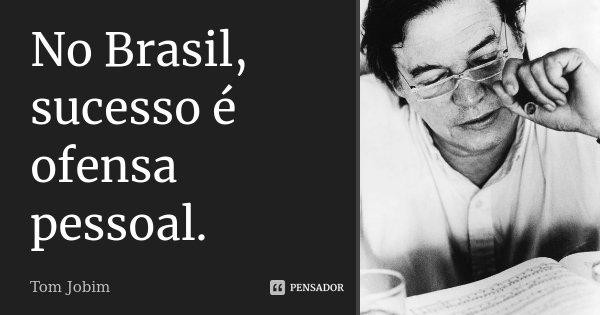 No Brasil, sucesso é ofensa pessoal.... Frase de Tom Jobim.