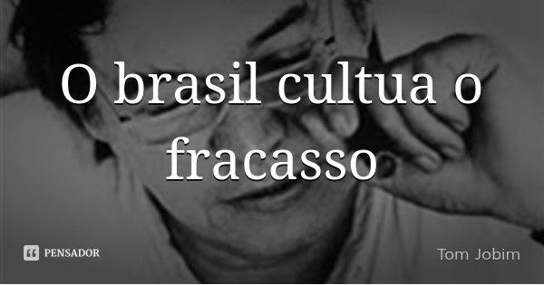 O brasil cultua o fracasso... Frase de Tom Jobim.