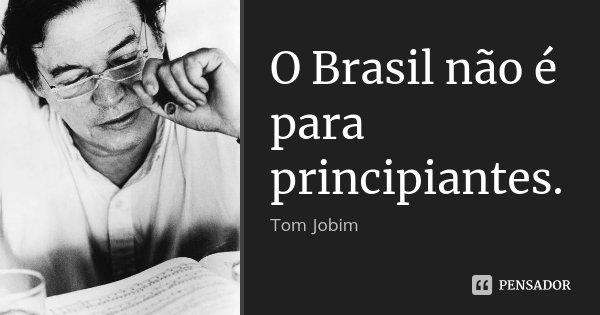O Brasil não é para principiantes.... Frase de Tom Jobim.