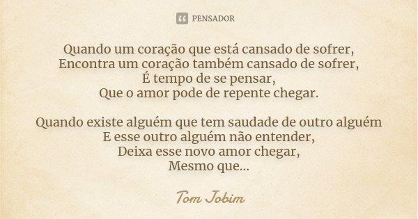 Quando um coração que está cansado de sofrer, Encontra um coração também cansado de sofrer, É tempo de se pensar, Que o amor pode de repente chegar. Quando exis... Frase de Tom Jobim.