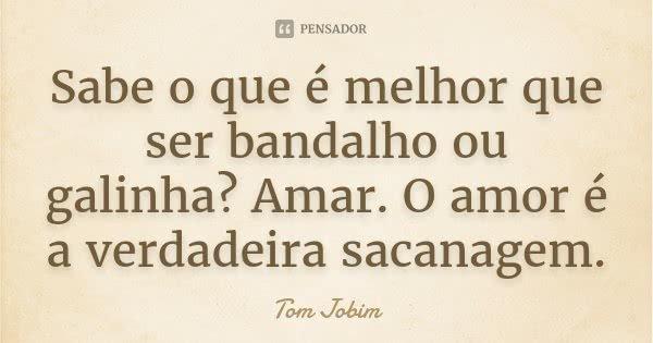 Sabe o que é melhor que ser bandalho ou galinha? Amar. O amor é a verdadeira sacanagem.... Frase de Tom Jobim.