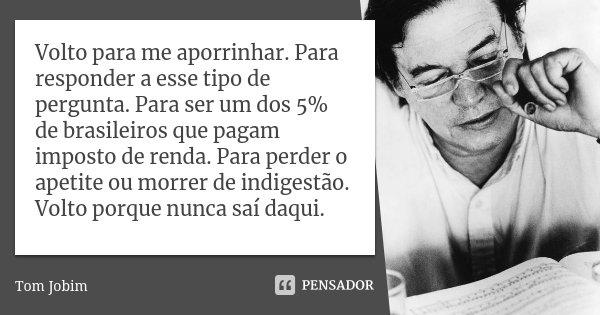 Volto para me aporrinhar. Para responder a esse tipo de pergunta. Para ser um dos 5% de brasileiros que pagam imposto de renda. Para perder o apetite ou morrer ... Frase de Tom Jobim.
