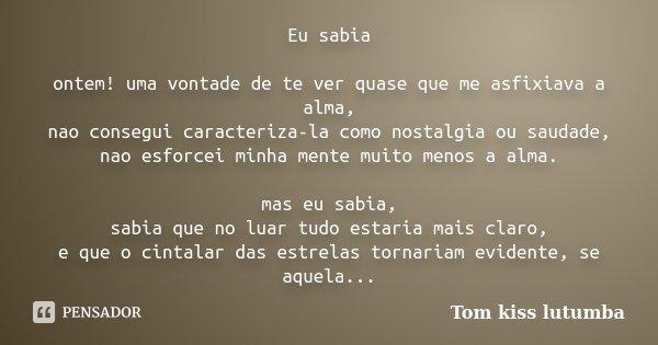 Eu sabia ontem! uma vontade de te ver quase que me asfixiava a alma, nao consegui caracteriza-la como nostalgia ou saudade, nao esforcei minha mente muito menos... Frase de Tom kiss lutumba.