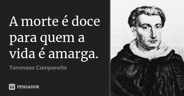 A morte é doce para quem a vida é amarga.... Frase de Tommaso Campanella.