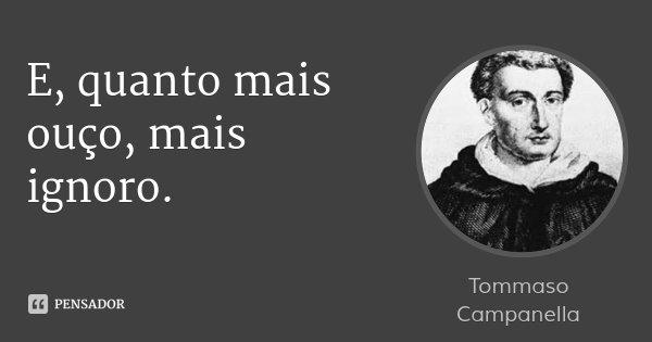E, quanto mais ouço, mais ignoro.... Frase de Tommaso Campanella.