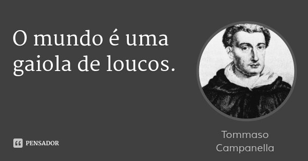 O mundo é uma gaiola de loucos.... Frase de Tommaso Campanella.