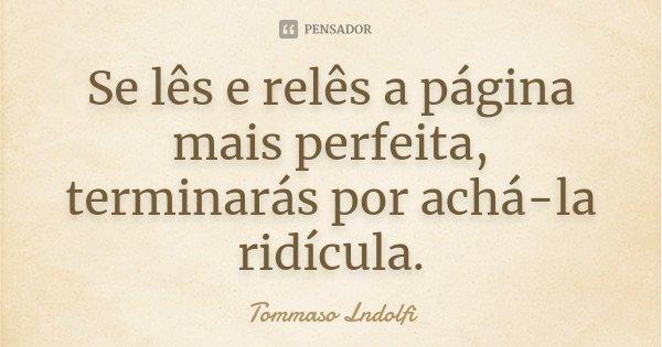 Se lês e relês a página mais perfeita, terminarás por achá-la ridícula.... Frase de Tommaso Lndolfi.