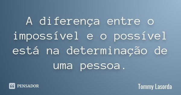 A diferença entre o impossível e o possível está na determinação de uma pessoa.... Frase de Tommy Lasorda.