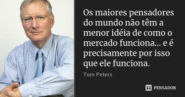 Os maiores pensadores do mundo não têm a menor idéia de como o mercado funciona... e é precisamente por isso que ele funciona.... Frase de Tom Peters.