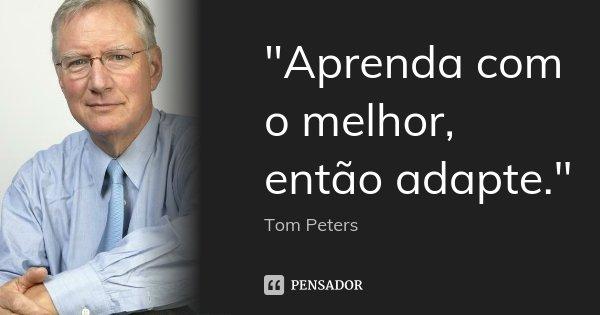 """""""Aprenda com o melhor, então adapte.""""... Frase de Tom Peters."""
