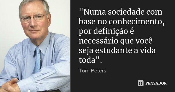 """""""Numa sociedade com base no conhecimento, por definição é necessário que você seja estudante a vida toda"""".... Frase de Tom Peters."""