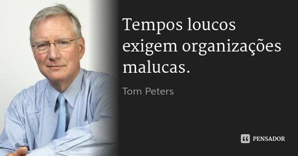 Tempos loucos exigem organizações malucas.... Frase de Tom Peters.
