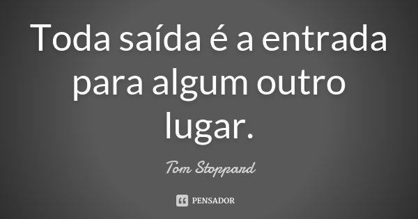 Toda saída é a entrada para algum outro lugar.... Frase de Tom Stoppard.
