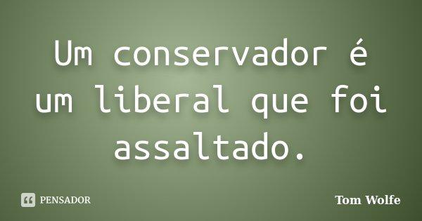 Um conservador é um liberal que foi assaltado.... Frase de Tom Wolfe.