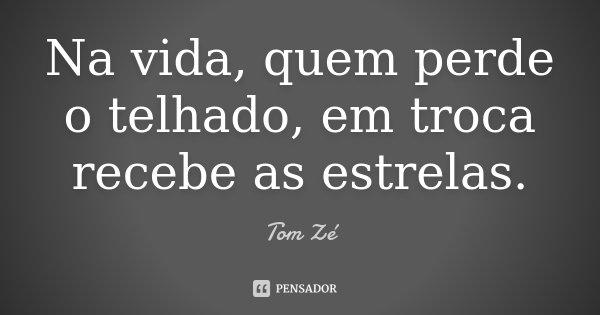 Na vida, quem perde o telhado, em troca recebe as estrelas.... Frase de Tom Zé.