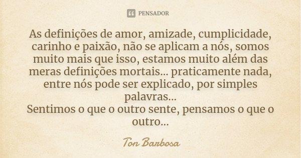 As definições de amor, amizade, cumplicidade, carinho e paixão, não se aplicam a nós, somos muito mais que isso, estamos muito além das meras definições mortais... Frase de Ton Barbosa.