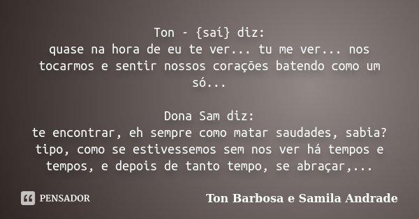 Ton -{saí} diz: quase na hora de eu te ver... tu me ver... nos tocarmos e sentir nossos corações batendo como um só... Dona Sam diz: te encontrar, eh sempre co... Frase de Ton Barbosa e Samila Andrade.