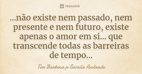 ...não existe nem passado, nem presente e nem futuro, existe apenas o amor em si... que transcende todas as barreiras de tempo...... Frase de Ton Barbosa p Samila Andrade.