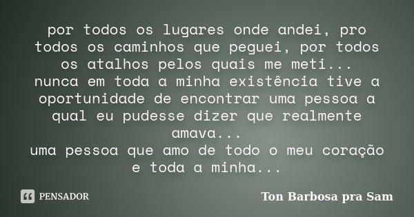 por todos os lugares onde andei, pro todos os caminhos que peguei, por todos os atalhos pelos quais me meti... nunca em toda a minha existência tive a oportunid... Frase de Ton Barbosa pra Sam.