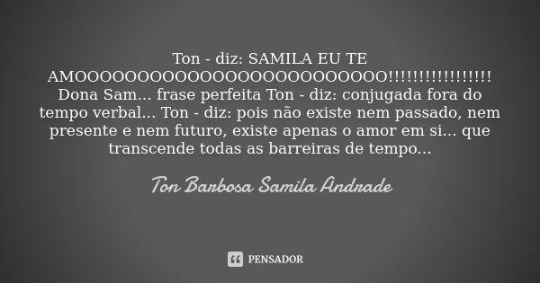 Ton - diz: SAMILA EU TE AMOOOOOOOOOOOOOOOOOOOOOOOOO!!!!!!!!!!!!!!!!! Dona Sam... frase perfeita Ton - diz: conjugada fora do tempo verbal... Ton - diz: pois não... Frase de Ton Barbosa Samila Andrade.