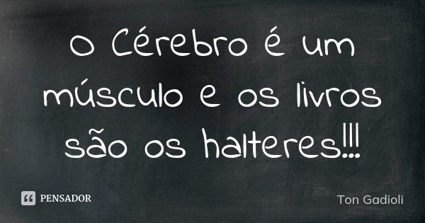 O Cérebro é um músculo e os livros são os halteres!!!... Frase de Ton Gadioli.