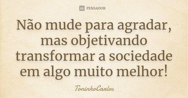 Não mude para agradar, mas objetivando transformar a sociedade em algo muito melhor!... Frase de ToninhoCarlos.