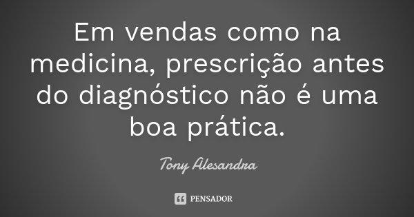 Em vendas como na medicina, prescrição antes do diagnóstico não é uma boa prática.... Frase de Tony Alesandra.