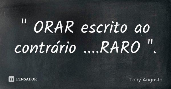 """"""" ORAR escrito ao contrário ....RARO """".... Frase de Tony Augusto."""