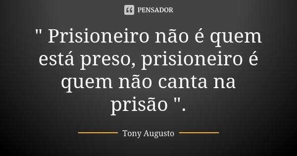 """"""" Prisioneiro não é quem está preso, prisioneiro é quem não canta na prisão """".... Frase de Tony Augusto."""