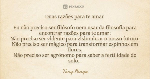 Duas razões para te amar Eu não preciso ser filósofo nem usar da filosofia para encontrar razões para te amar; Não preciso ser vidente para vislumbrar o nosso f... Frase de Tony Fraga.
