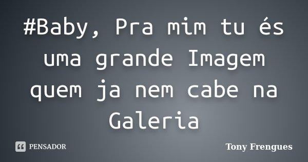 #Baby, Pra mim tu és uma grande Imagem quem ja nem cabe na Galeria... Frase de Tony Frengues.