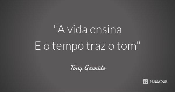 """""""A vida ensina E o tempo traz o tom""""... Frase de Tony Garrido."""