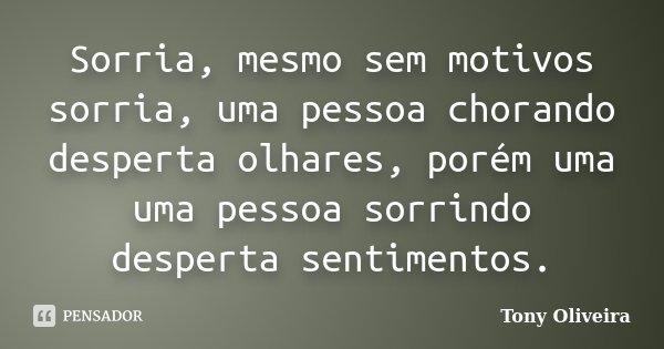 Sorria, mesmo sem motivos sorria, uma pessoa chorando desperta olhares, porém uma uma pessoa sorrindo desperta sentimentos.... Frase de Tony Oliveira.