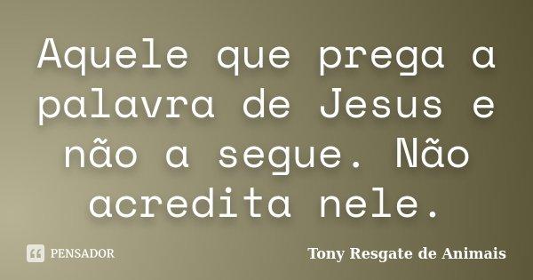 Aquele que prega a palavra de Jesus e não a segue. Não acredita nele.... Frase de Tony Resgate de Animais.