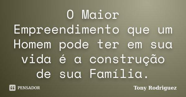 O Maior Empreendimento que um Homem pode ter em sua vida é a construção de sua Família.... Frase de Tony Rodriguez.