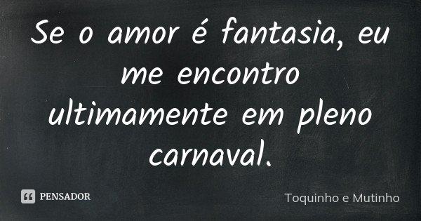 Se o amor é fantasia, eu me encontro ultimamente em pleno carnaval.... Frase de Toquinho e Mutinho.