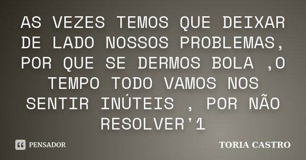 AS VEZES TEMOS QUE DEIXAR DE LADO NOSSOS PROBLEMAS, POR QUE SE DERMOS BOLA ,O TEMPO TODO VAMOS NOS SENTIR INÚTEIS , POR NÃO RESOLVER'1... Frase de TORIA CASTRO.