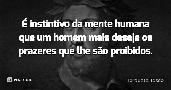 É instintivo da mente humana que um homem mais deseje os prazeres que lhe são proibidos.... Frase de Torquato Tasso.