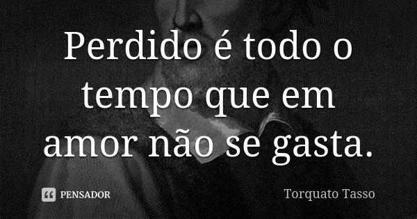 Perdido é todo o tempo que em amor não se gasta.... Frase de Torquato Tasso.