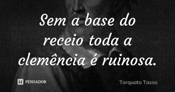 Sem a base do receio toda a clemência é ruinosa.... Frase de Torquato Tasso.