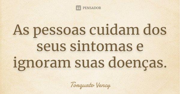 As pessoas cuidam dos seus sintomas e ignoram suas doenças.... Frase de Torquato Vency.