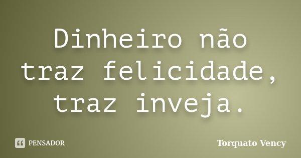 Dinheiro não traz felicidade, traz inveja.... Frase de Torquato Vency.