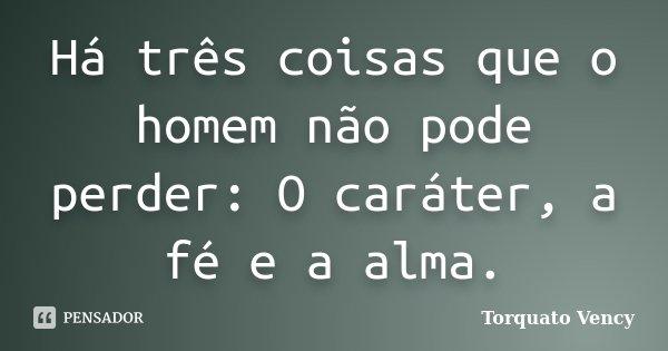 Há três coisas que o homem não pode perder: O caráter, a fé e a alma.... Frase de Torquato Vency.