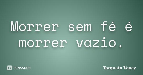 Morrer sem fé é morrer vazio.... Frase de Torquato Vency.