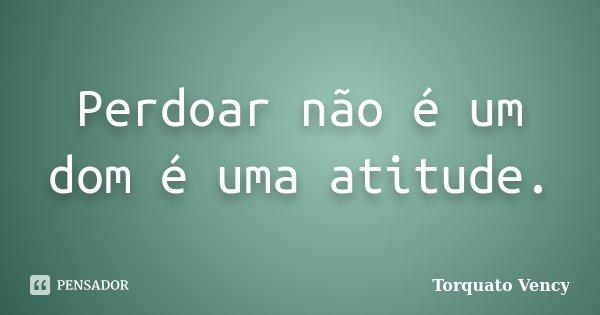 Perdoar não é um dom é uma atitude.... Frase de Torquato Vency.