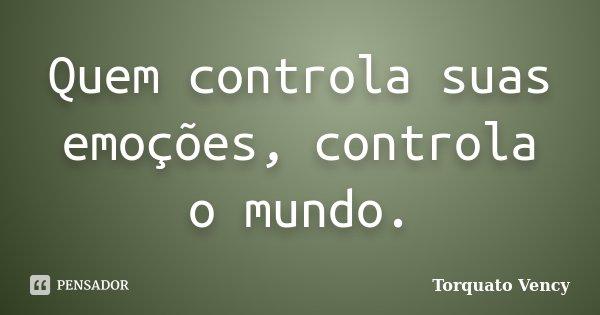 Quem controla suas emoções, controla o mundo.... Frase de Torquato Vency.