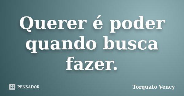 Querer é poder quando busca fazer.... Frase de Torquato Vency.