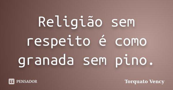Religião sem respeito é como granada sem pino.... Frase de Torquato Vency.