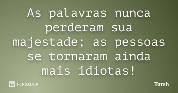 As palavras nunca perderam sua majestade; as pessoas se tornaram ainda mais idiotas!... Frase de Torsh.