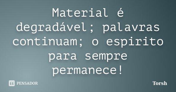Material é degradável; palavras continuam; o espirito para sempre permanece!... Frase de Torsh.
